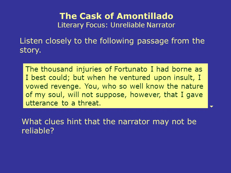 The Cask of Amontillado Literary Focus: Unreliable Narrator The thousand injuries of Fortunato I had borne as I best could; but when he ventured upon insult, I vowed revenge.