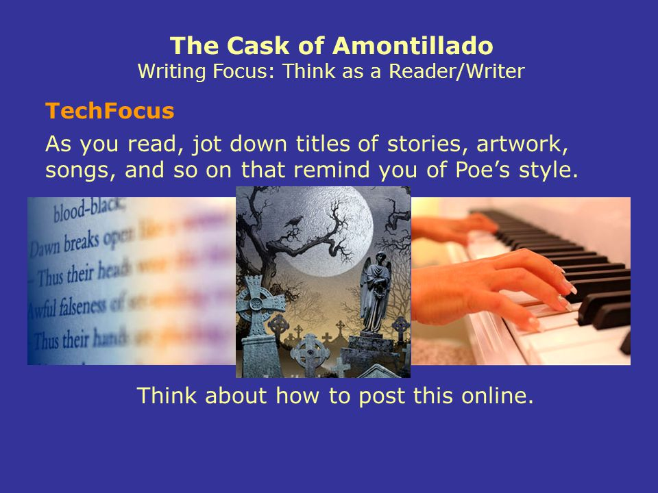TechFocus The Cask of Amontillado Writing Focus: Think as a Reader/Writer As you read, jot down titles of stories, artwork, songs, and so on that remind you of Poe's style.