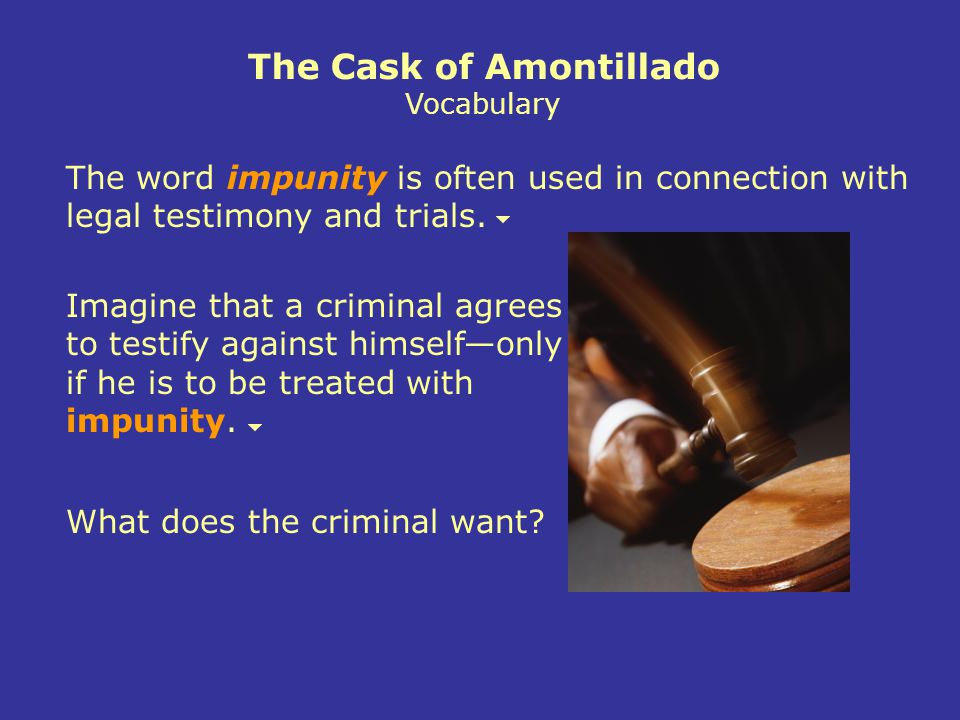 The Cask of Amontillado Vocabulary The word impunity is often used in connection with legal testimony and trials.