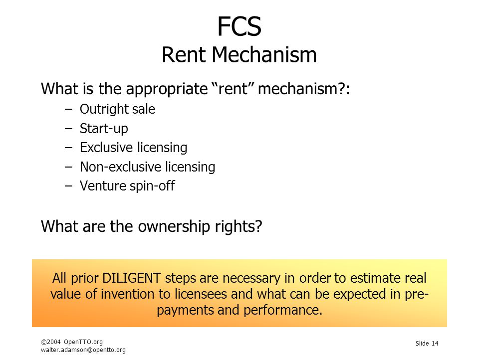 ©2004 OpenTTO.org walter.adamson@opentto.org Slide 14 FCS Rent Mechanism What is the appropriate rent mechanism : –Outright sale –Start-up –Exclusive licensing –Non-exclusive licensing –Venture spin-off What are the ownership rights.