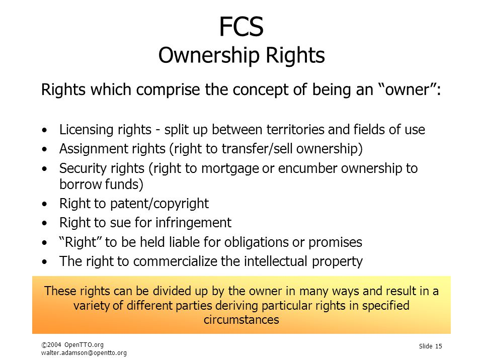 ©2004 OpenTTO.org walter.adamson@opentto.org Slide 15 FCS Ownership Rights Rights which comprise the concept of being an owner : Licensing rights - split up between territories and fields of use Assignment rights (right to transfer/sell ownership) Security rights (right to mortgage or encumber ownership to borrow funds) Right to patent/copyright Right to sue for infringement Right to be held liable for obligations or promises The right to commercialize the intellectual property These rights can be divided up by the owner in many ways and result in a variety of different parties deriving particular rights in specified circumstances