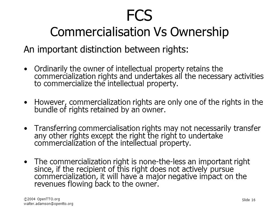 ©2004 OpenTTO.org walter.adamson@opentto.org Slide 16 FCS Commercialisation Vs Ownership An important distinction between rights: Ordinarily the owner of intellectual property retains the commercialization rights and undertakes all the necessary activities to commercialize the intellectual property.