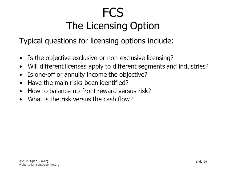 ©2004 OpenTTO.org walter.adamson@opentto.org Slide 20 FCS The Licensing Option Typical questions for licensing options include: Is the objective exclusive or non-exclusive licensing.