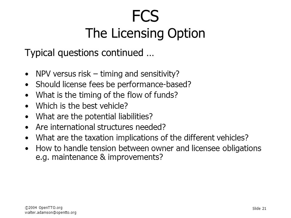 ©2004 OpenTTO.org walter.adamson@opentto.org Slide 21 FCS The Licensing Option Typical questions continued … NPV versus risk – timing and sensitivity?
