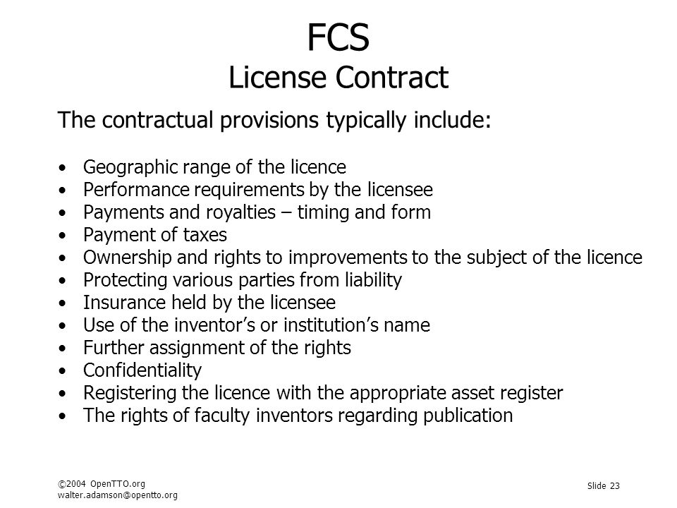 ©2004 OpenTTO.org walter.adamson@opentto.org Slide 23 FCS License Contract The contractual provisions typically include: Geographic range of the licence Performance requirements by the licensee Payments and royalties – timing and form Payment of taxes Ownership and rights to improvements to the subject of the licence Protecting various parties from liability Insurance held by the licensee Use of the inventor's or institution's name Further assignment of the rights Confidentiality Registering the licence with the appropriate asset register The rights of faculty inventors regarding publication