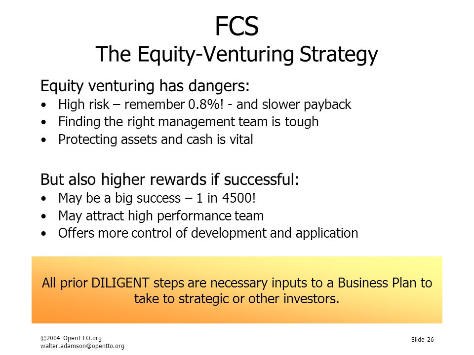 ©2004 OpenTTO.org walter.adamson@opentto.org Slide 26 FCS The Equity-Venturing Strategy Equity venturing has dangers: High risk – remember 0.8%! - and