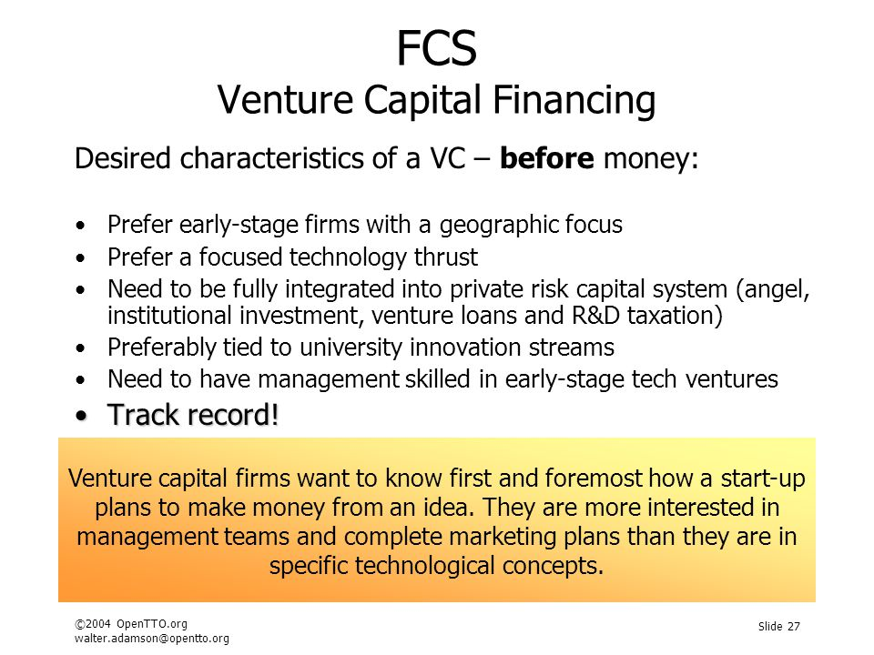 ©2004 OpenTTO.org walter.adamson@opentto.org Slide 27 FCS Venture Capital Financing Desired characteristics of a VC – before money: Prefer early-stage firms with a geographic focus Prefer a focused technology thrust Need to be fully integrated into private risk capital system (angel, institutional investment, venture loans and R&D taxation) Preferably tied to university innovation streams Need to have management skilled in early-stage tech ventures Track record!Track record.