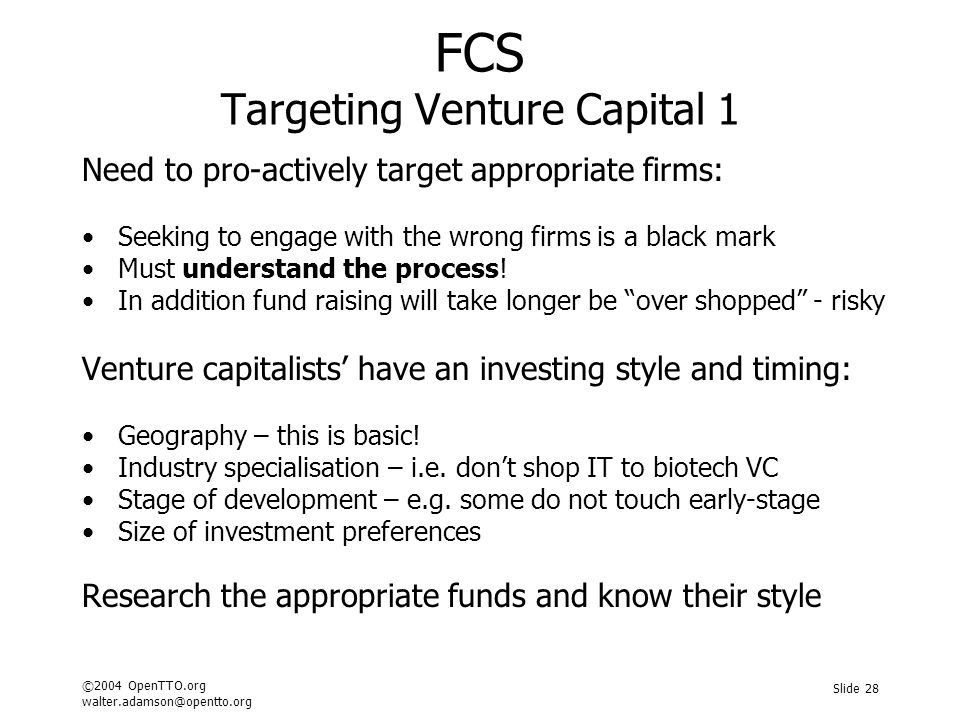 ©2004 OpenTTO.org walter.adamson@opentto.org Slide 28 FCS Targeting Venture Capital 1 Need to pro-actively target appropriate firms: Seeking to engage with the wrong firms is a black mark Must understand the process.