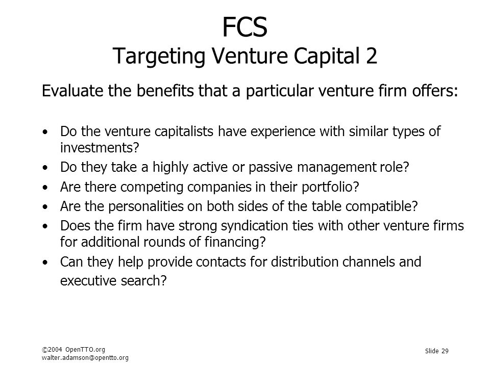 ©2004 OpenTTO.org walter.adamson@opentto.org Slide 29 FCS Targeting Venture Capital 2 Evaluate the benefits that a particular venture firm offers: Do the venture capitalists have experience with similar types of investments.