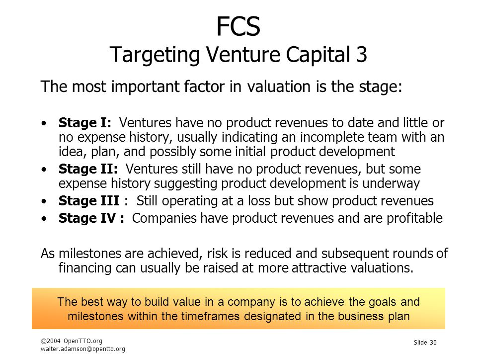 ©2004 OpenTTO.org walter.adamson@opentto.org Slide 30 FCS Targeting Venture Capital 3 The most important factor in valuation is the stage: Stage I: Ventures have no product revenues to date and little or no expense history, usually indicating an incomplete team with an idea, plan, and possibly some initial product development Stage II: Ventures still have no product revenues, but some expense history suggesting product development is underway Stage III : Still operating at a loss but show product revenues Stage IV : Companies have product revenues and are profitable As milestones are achieved, risk is reduced and subsequent rounds of financing can usually be raised at more attractive valuations.