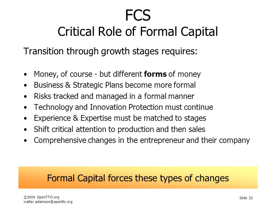 ©2004 OpenTTO.org walter.adamson@opentto.org Slide 33 FCS Critical Role of Formal Capital Transition through growth stages requires: Money, of course - but different forms of money Business & Strategic Plans become more formal Risks tracked and managed in a formal manner Technology and Innovation Protection must continue Experience & Expertise must be matched to stages Shift critical attention to production and then sales Comprehensive changes in the entrepreneur and their company Formal Capital forces these types of changes