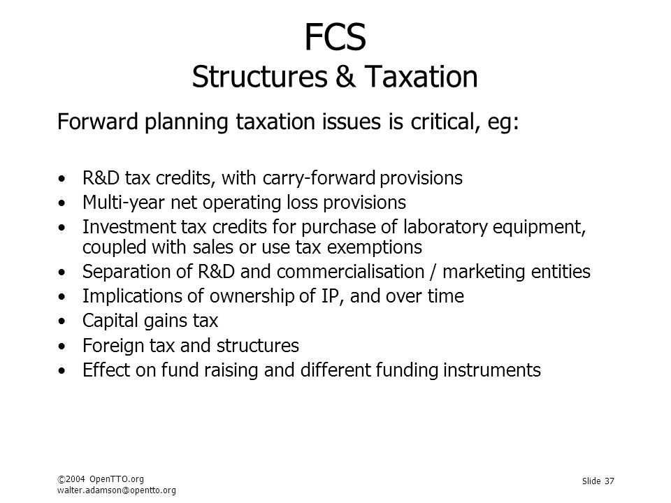 ©2004 OpenTTO.org walter.adamson@opentto.org Slide 37 FCS Structures & Taxation Forward planning taxation issues is critical, eg: R&D tax credits, with carry-forward provisions Multi-year net operating loss provisions Investment tax credits for purchase of laboratory equipment, coupled with sales or use tax exemptions Separation of R&D and commercialisation / marketing entities Implications of ownership of IP, and over time Capital gains tax Foreign tax and structures Effect on fund raising and different funding instruments