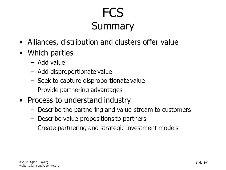 ©2004 OpenTTO.org walter.adamson@opentto.org Slide 39 FCS Summary Alliances, distribution and clusters offer value Which parties –Add value –Add dispr