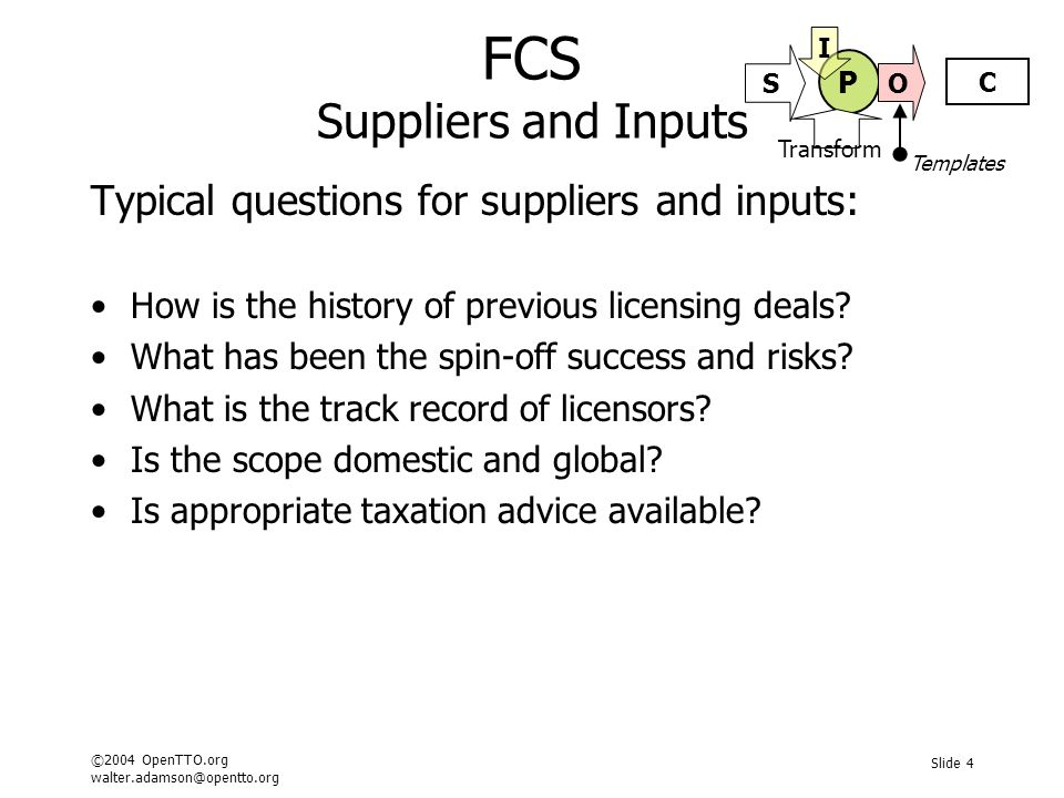 ©2004 OpenTTO.org walter.adamson@opentto.org Slide 4 FCS Suppliers and Inputs Typical questions for suppliers and inputs: How is the history of previous licensing deals.
