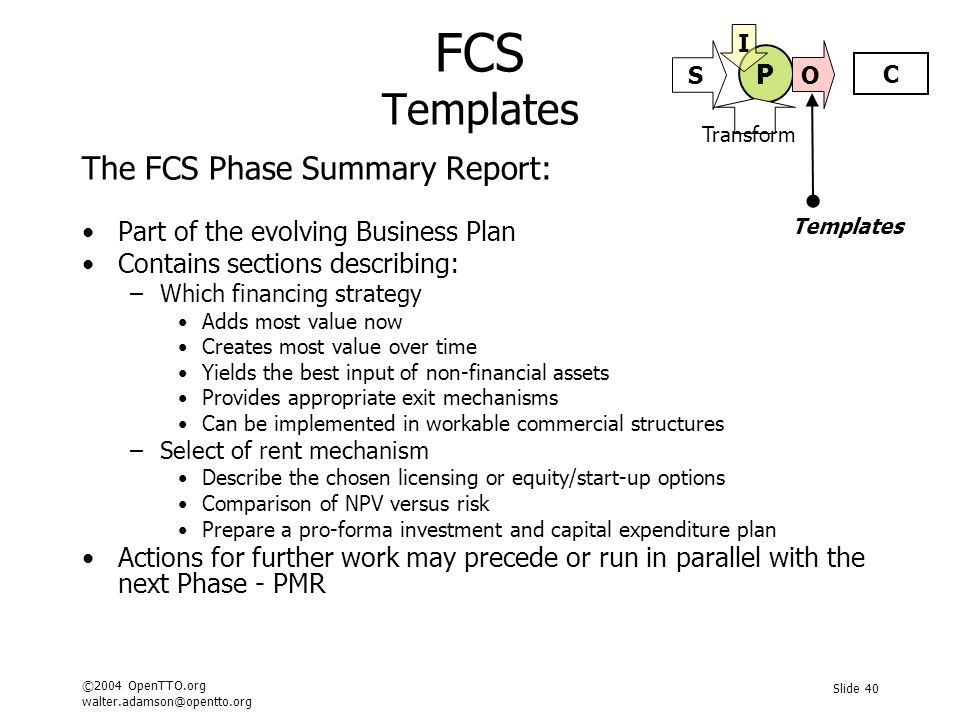 ©2004 OpenTTO.org walter.adamson@opentto.org Slide 40 FCS Templates The FCS Phase Summary Report: Part of the evolving Business Plan Contains sections describing: –Which financing strategy Adds most value now Creates most value over time Yields the best input of non-financial assets Provides appropriate exit mechanisms Can be implemented in workable commercial structures –Select of rent mechanism Describe the chosen licensing or equity/start-up options Comparison of NPV versus risk Prepare a pro-forma investment and capital expenditure plan Actions for further work may precede or run in parallel with the next Phase - PMR Templates P C S O I Transform