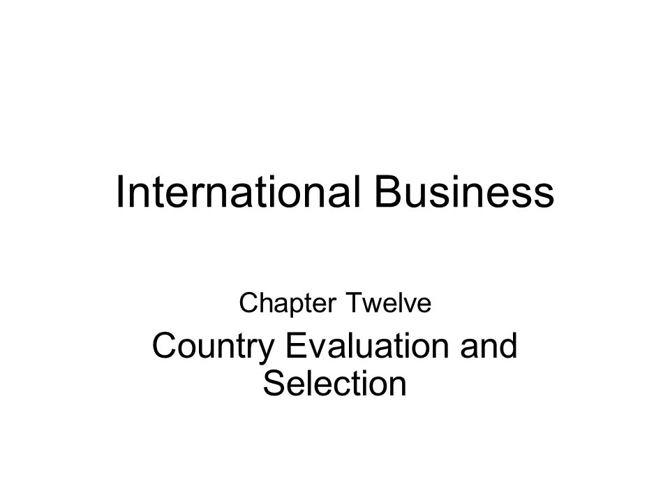 International Business Chapter Twelve Country Evaluation and Selection
