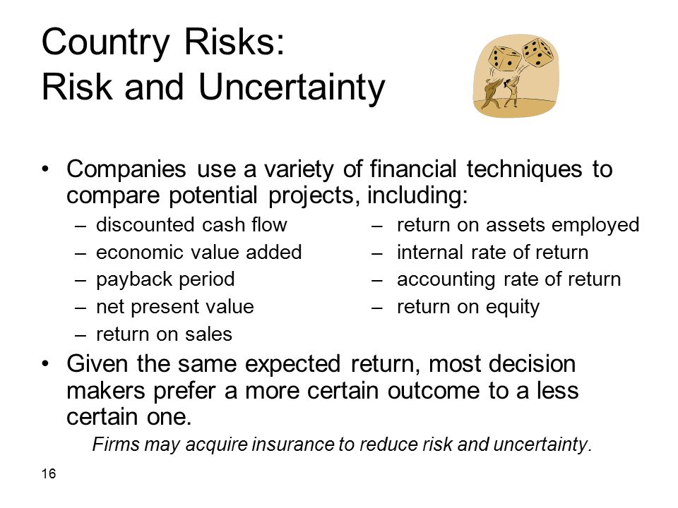 16 Country Risks: Risk and Uncertainty Companies use a variety of financial techniques to compare potential projects, including: –discounted cash flow