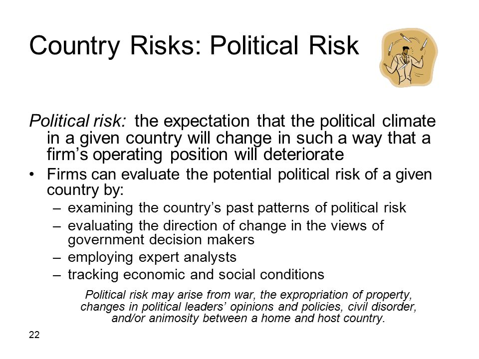 22 Country Risks: Political Risk Political risk: the expectation that the political climate in a given country will change in such a way that a firm's