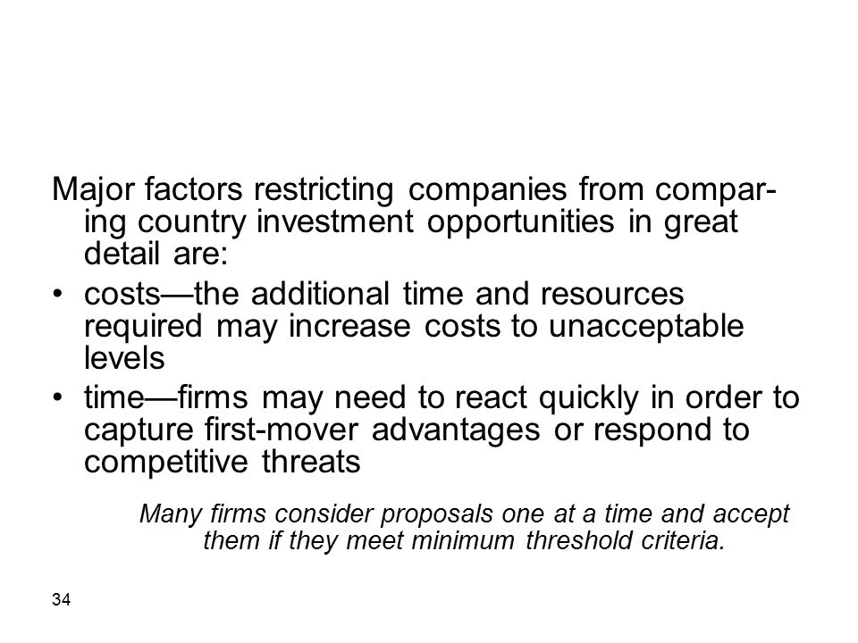 34 Major factors restricting companies from compar- ing country investment opportunities in great detail are: costs—the additional time and resources