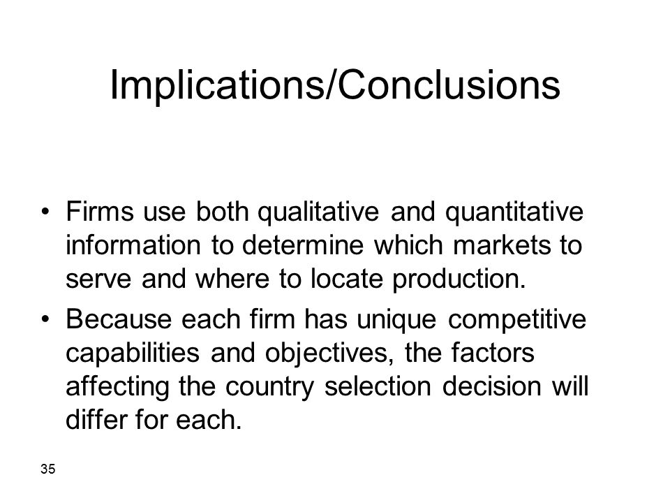 35 Implications/Conclusions Firms use both qualitative and quantitative information to determine which markets to serve and where to locate production