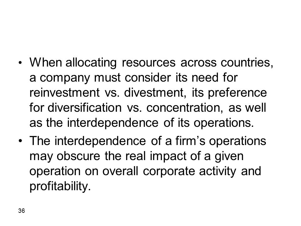 36 When allocating resources across countries, a company must consider its need for reinvestment vs. divestment, its preference for diversification vs