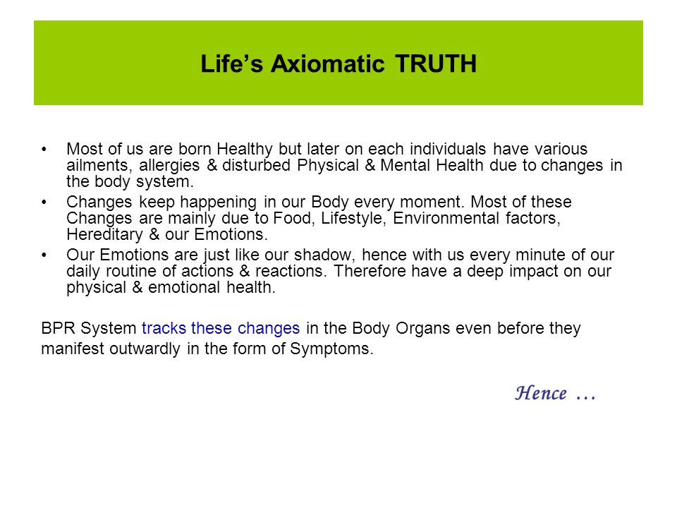 Life's Axiomatic TRUTH Most of us are born Healthy but later on each individuals have various ailments, allergies & disturbed Physical & Mental Health due to changes in the body system.