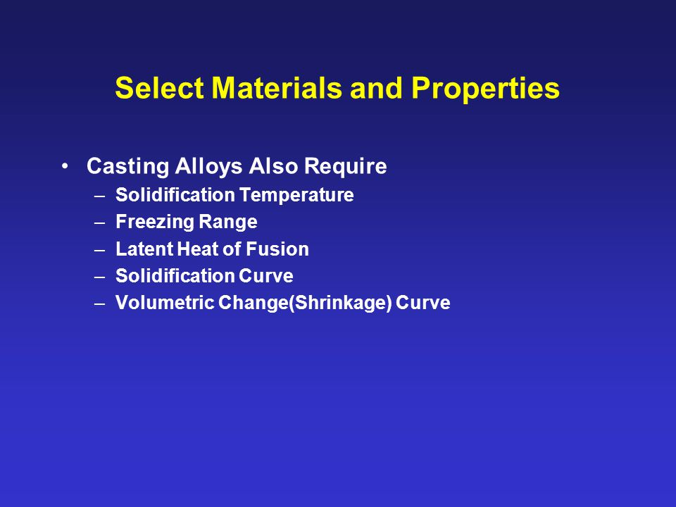 Select Materials and Properties Casting Alloys Also Require –Solidification Temperature –Freezing Range –Latent Heat of Fusion –Solidification Curve –Volumetric Change(Shrinkage) Curve