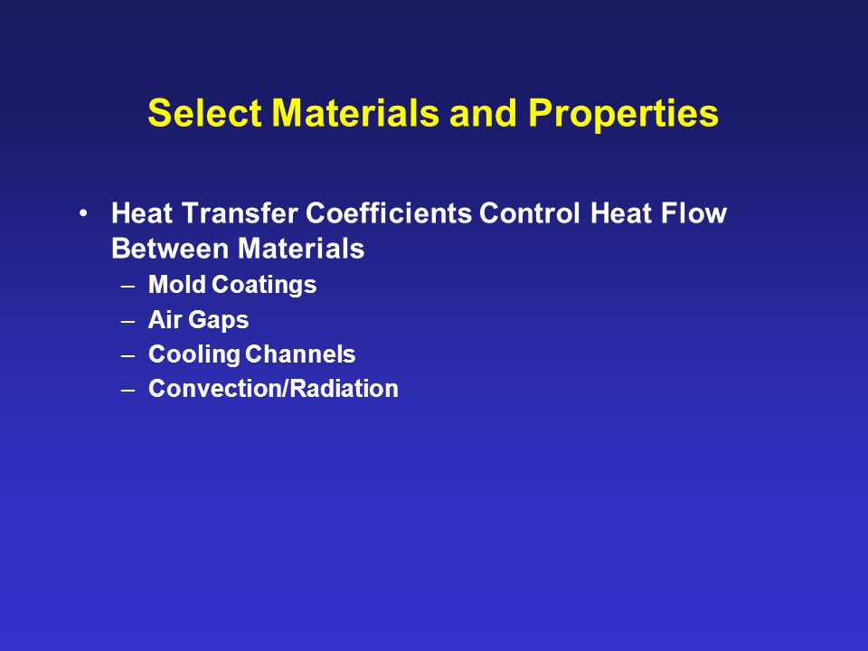 Select Materials and Properties Heat Transfer Coefficients Control Heat Flow Between Materials –Mold Coatings –Air Gaps –Cooling Channels –Convection/