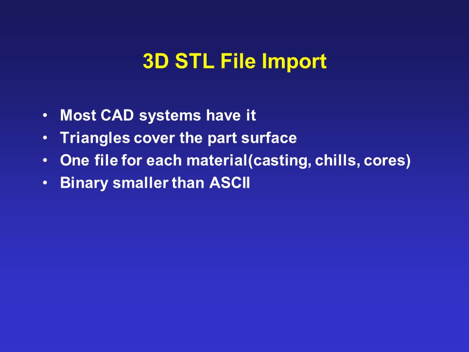 3D STL File Import Most CAD systems have it Triangles cover the part surface One file for each material(casting, chills, cores) Binary smaller than AS