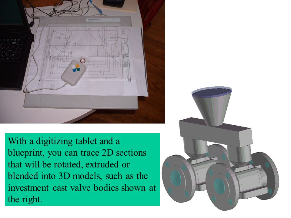 With a digitizing tablet and a blueprint, you can trace 2D sections that will be rotated, extruded or blended into 3D models, such as the investment c