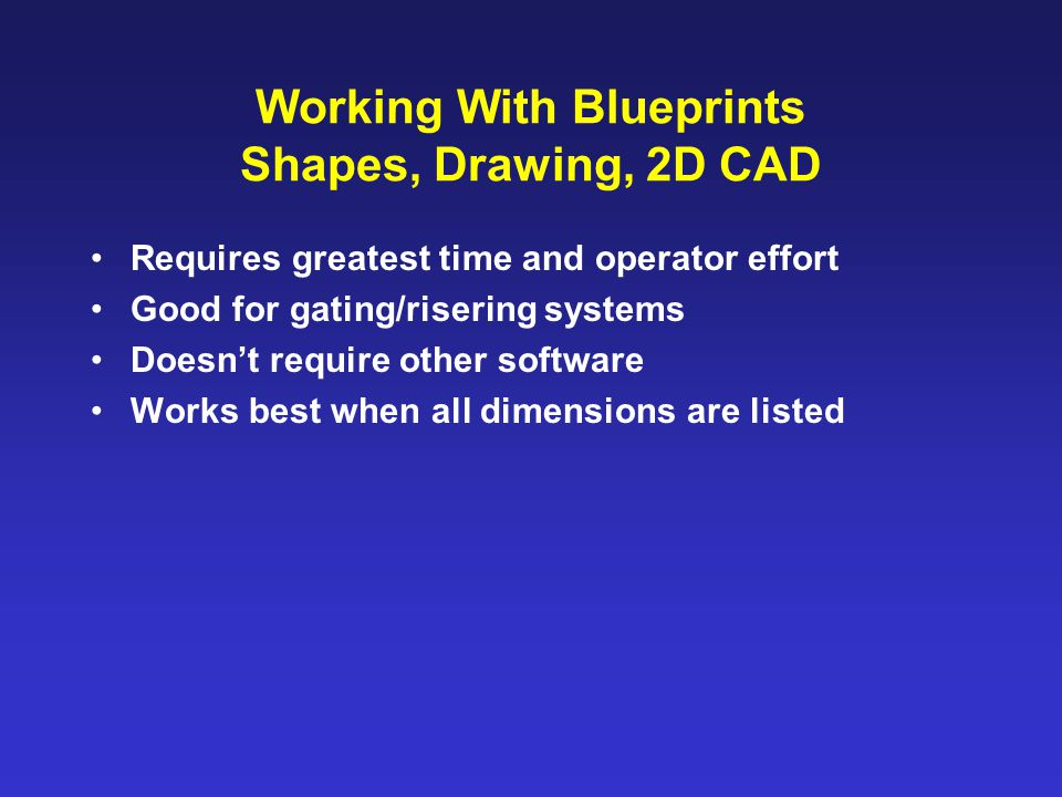 Working With Blueprints Shapes, Drawing, 2D CAD Requires greatest time and operator effort Good for gating/risering systems Doesn't require other software Works best when all dimensions are listed