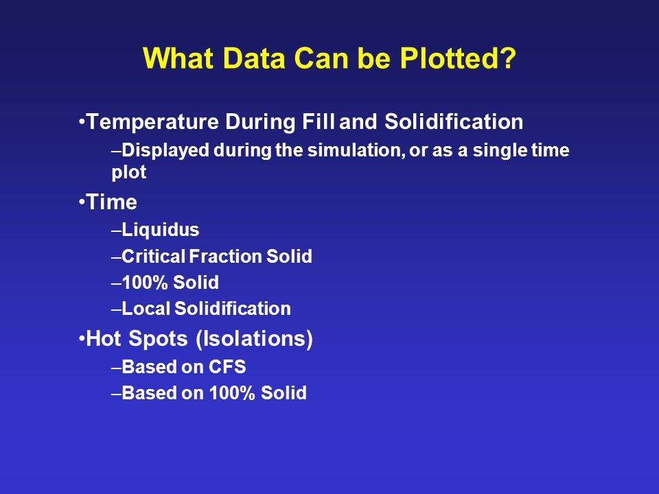 What Data Can be Plotted? Temperature During Fill and Solidification –Displayed during the simulation, or as a single time plot Time –Liquidus –Critic