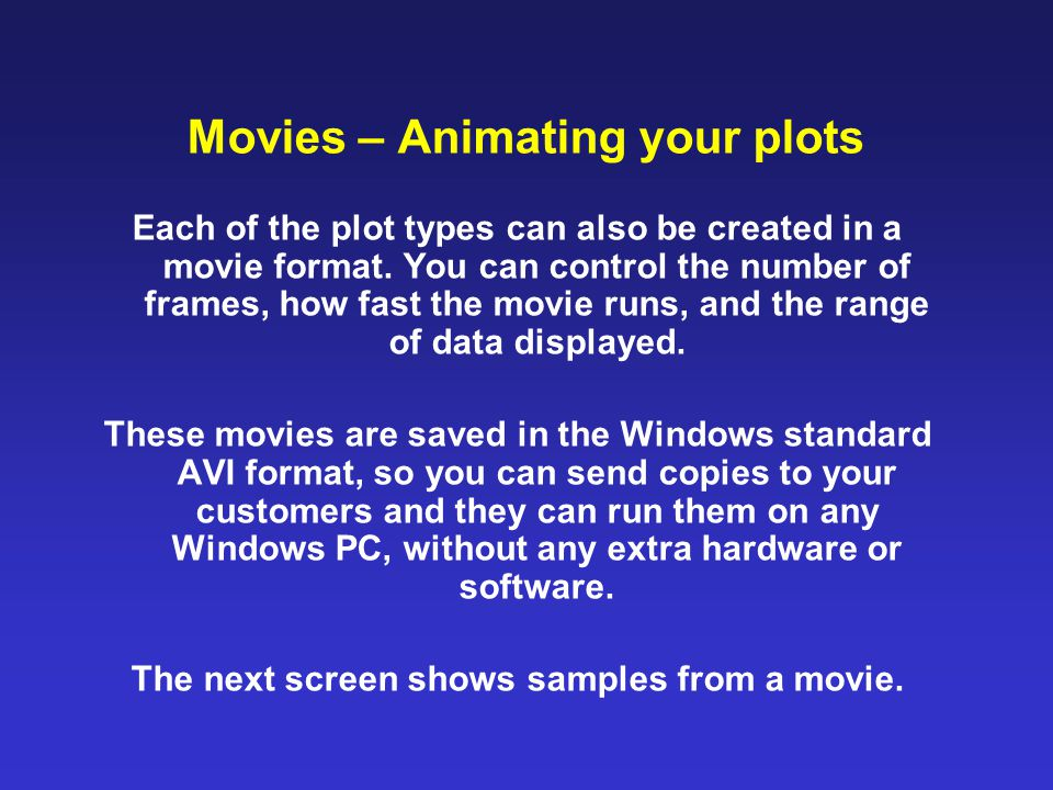 Movies – Animating your plots Each of the plot types can also be created in a movie format. You can control the number of frames, how fast the movie r