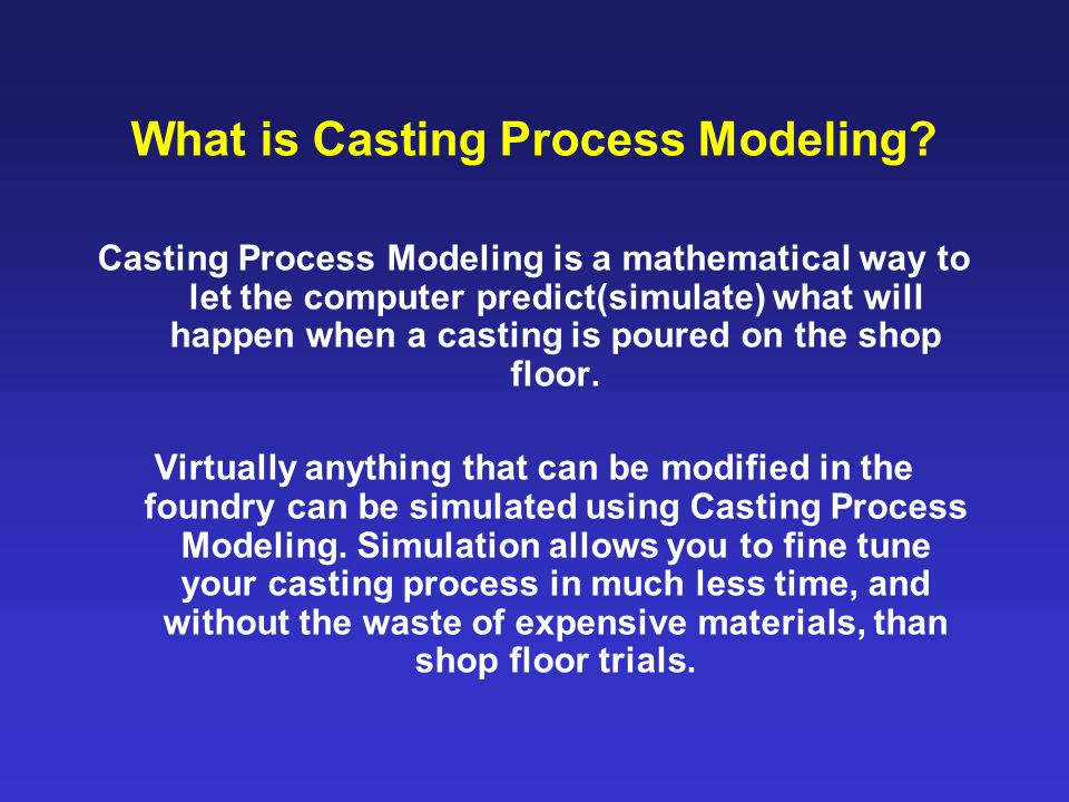 What is Casting Process Modeling? Casting Process Modeling is a mathematical way to let the computer predict(simulate) what will happen when a casting