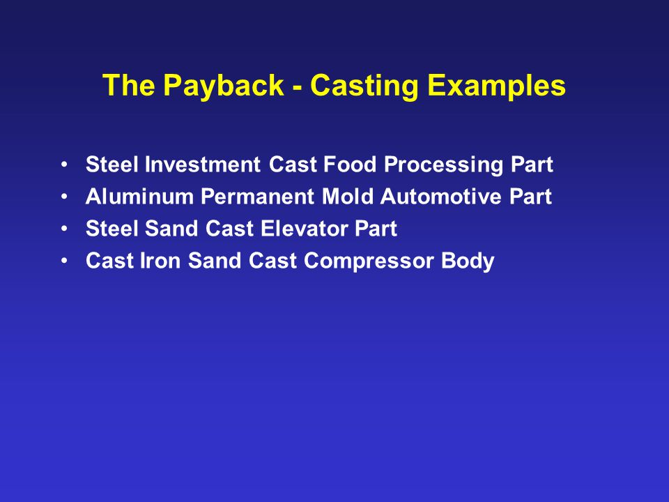 The Payback - Casting Examples Steel Investment Cast Food Processing Part Aluminum Permanent Mold Automotive Part Steel Sand Cast Elevator Part Cast Iron Sand Cast Compressor Body