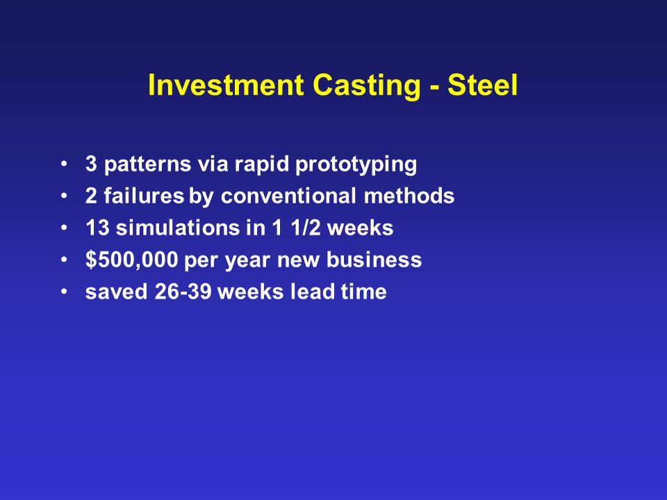 Investment Casting - Steel 3 patterns via rapid prototyping 2 failures by conventional methods 13 simulations in 1 1/2 weeks $500,000 per year new bus