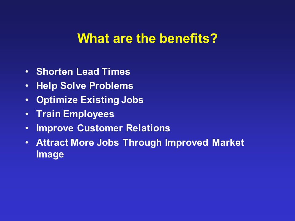 What are the benefits? Shorten Lead Times Help Solve Problems Optimize Existing Jobs Train Employees Improve Customer Relations Attract More Jobs Thro