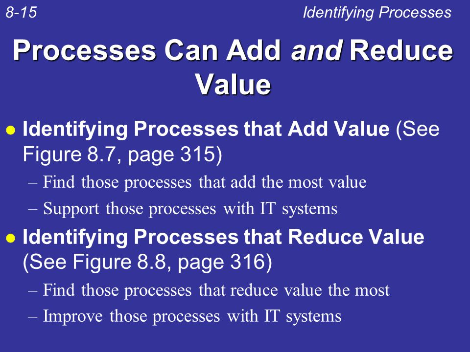 Processes Can Add and Reduce Value l Identifying Processes that Add Value (See Figure 8.7, page 315) –Find those processes that add the most value –Su