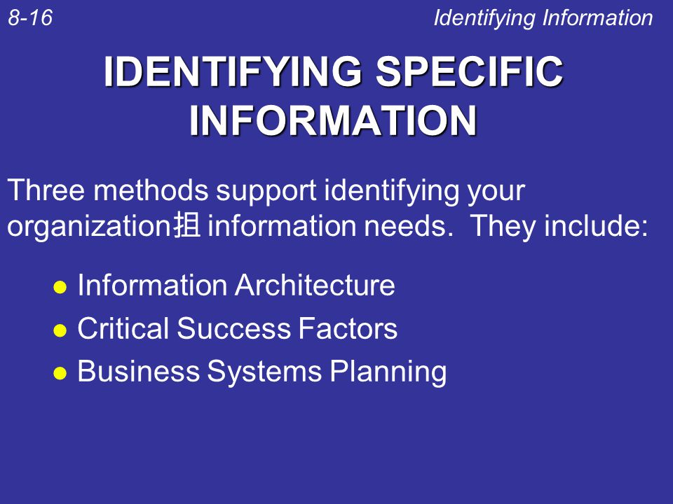 IDENTIFYING SPECIFIC INFORMATION l Information Architecture l Critical Success Factors l Business Systems Planning Identifying Information8-16 Three methods support identifying your organization 抯 information needs.