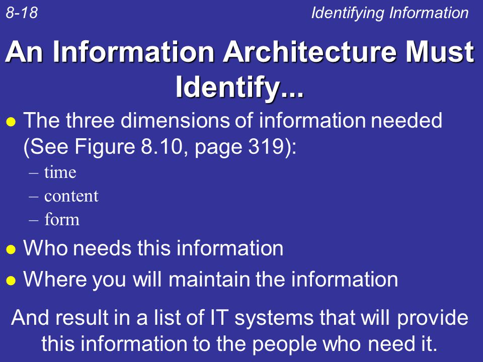 An Information Architecture Must Identify... l The three dimensions of information needed (See Figure 8.10, page 319): –time –content –form l Who need