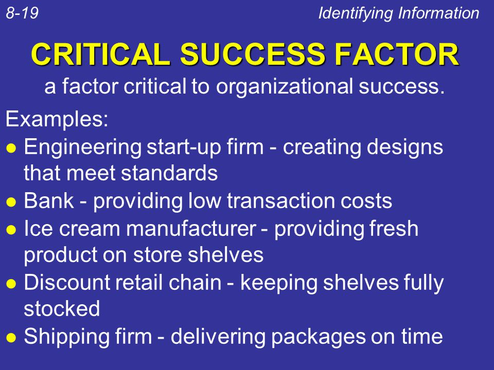 CRITICAL SUCCESS FACTOR Examples: l Engineering start-up firm - creating designs that meet standards l Bank - providing low transaction costs l Ice cr