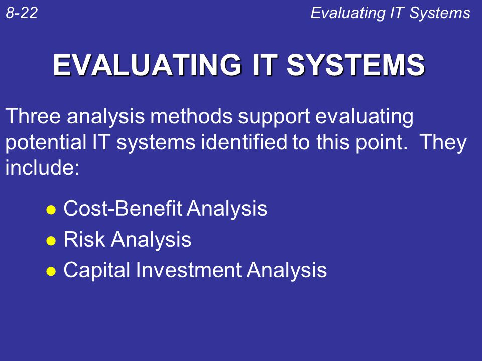 EVALUATING IT SYSTEMS l Cost-Benefit Analysis l Risk Analysis l Capital Investment Analysis Evaluating IT Systems8-22 Three analysis methods support e