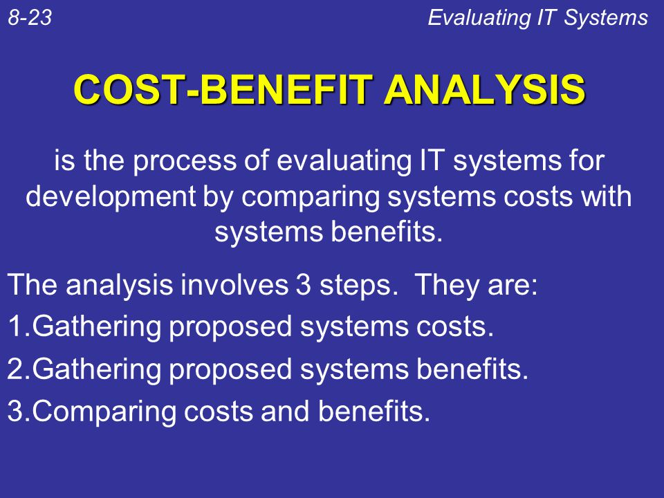 COST-BENEFIT ANALYSIS 1.Gathering proposed systems costs. 2.Gathering proposed systems benefits. 3.Comparing costs and benefits. Evaluating IT Systems