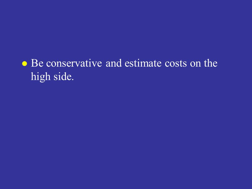 l Be conservative and estimate costs on the high side.