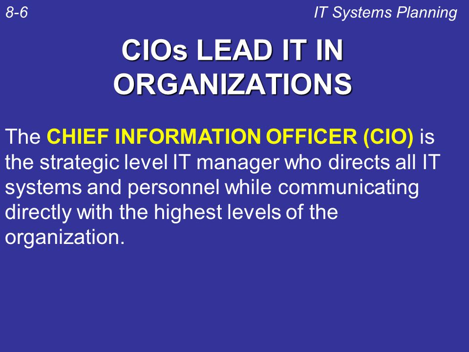 CIOs LEAD IT IN ORGANIZATIONS IT Systems Planning8-6 The CHIEF INFORMATION OFFICER (CIO) is the strategic level IT manager who directs all IT systems