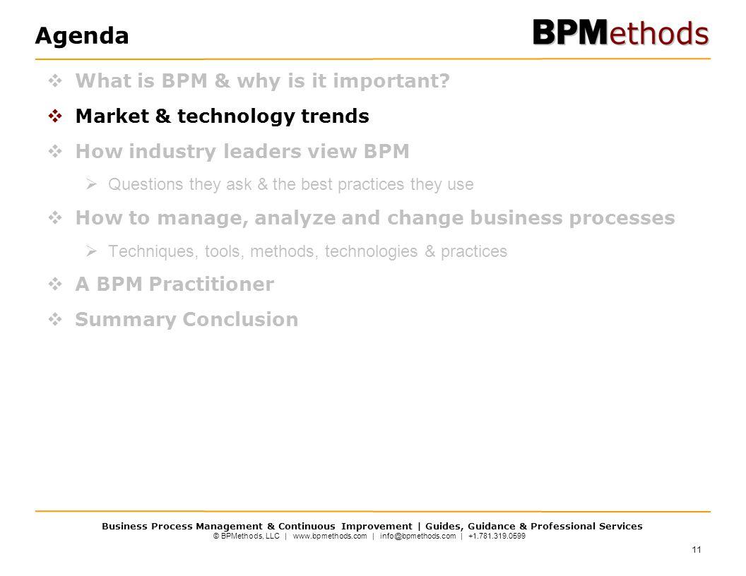 © BPMethods, LLC | www.bpmethods.com | info@bpmethods.com | +1.781.319.0599 Business Process Management & Continuous Improvement | Guides, Guidance & Professional Services Agenda  What is BPM & why is it important.