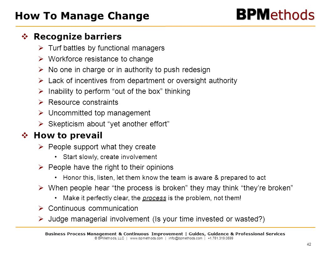 © BPMethods, LLC | www.bpmethods.com | info@bpmethods.com | +1.781.319.0599 Business Process Management & Continuous Improvement | Guides, Guidance & Professional Services  Recognize barriers  Turf battles by functional managers  Workforce resistance to change  No one in charge or in authority to push redesign  Lack of incentives from department or oversight authority  Inability to perform out of the box thinking  Resource constraints  Uncommitted top management  Skepticism about yet another effort  How to prevail  People support what they create Start slowly, create involvement  People have the right to their opinions Honor this, listen, let them know the team is aware & prepared to act  When people hear the process is broken they may think they're broken Make it perfectly clear, the process is the problem, not them.