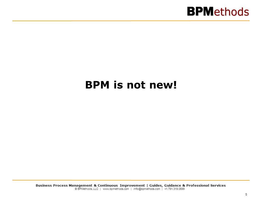 © BPMethods, LLC | www.bpmethods.com | info@bpmethods.com | +1.781.319.0599 Business Process Management & Continuous Improvement | Guides, Guidance & Professional Services 5 BPM is not new!