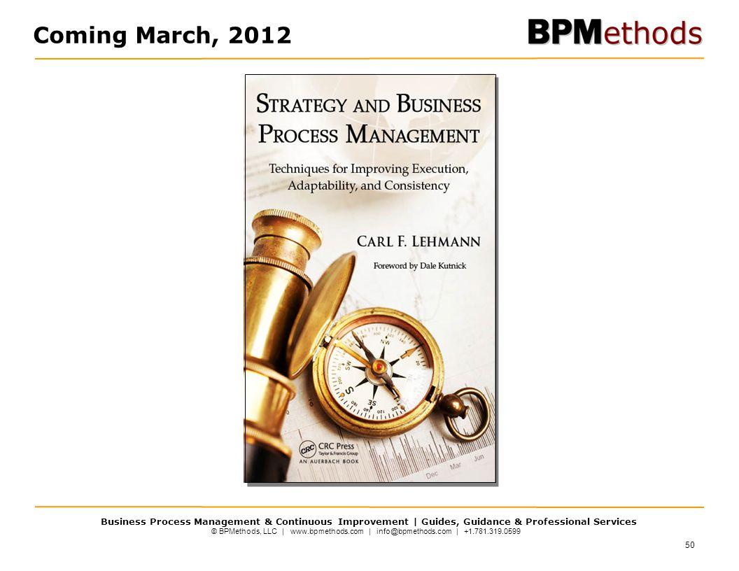 © BPMethods, LLC | www.bpmethods.com | info@bpmethods.com | +1.781.319.0599 Business Process Management & Continuous Improvement | Guides, Guidance & Professional Services 50 Coming March, 2012