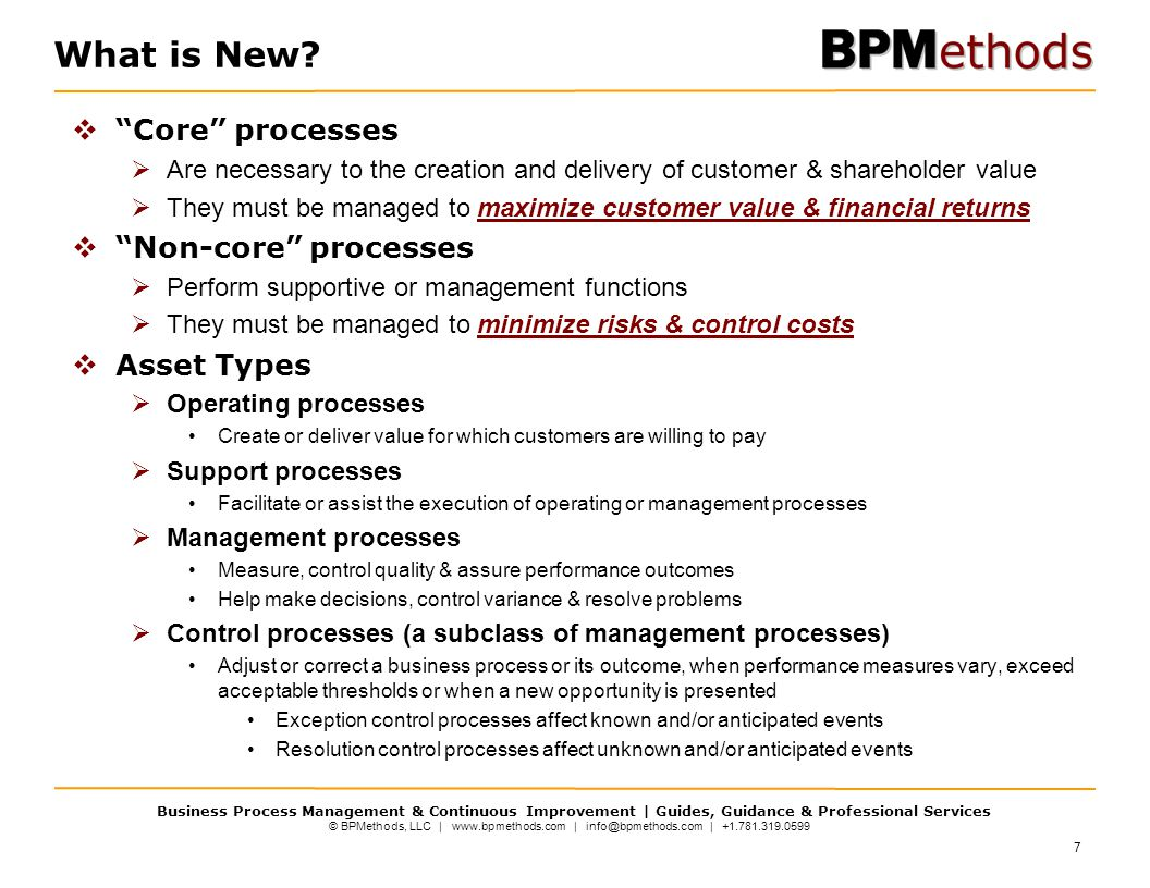 © BPMethods, LLC | www.bpmethods.com | info@bpmethods.com | +1.781.319.0599 Business Process Management & Continuous Improvement | Guides, Guidance & Professional Services  Core processes  Are necessary to the creation and delivery of customer & shareholder value  They must be managed to maximize customer value & financial returns  Non-core processes  Perform supportive or management functions  They must be managed to minimize risks & control costs  Asset Types  Operating processes Create or deliver value for which customers are willing to pay  Support processes Facilitate or assist the execution of operating or management processes  Management processes Measure, control quality & assure performance outcomes Help make decisions, control variance & resolve problems  Control processes (a subclass of management processes) Adjust or correct a business process or its outcome, when performance measures vary, exceed acceptable thresholds or when a new opportunity is presented Exception control processes affect known and/or anticipated events Resolution control processes affect unknown and/or anticipated events What is New.